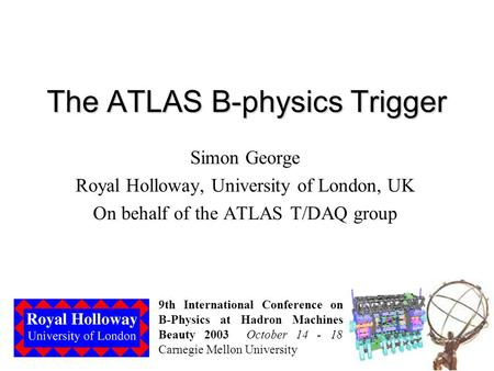 The ATLAS B-physics Trigger Simon George Royal Holloway, University of London, UK On behalf of the ATLAS T/DAQ group 9th International Conference on B-Physics.