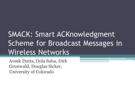 SMACK: Smart ACKnowledgment Scheme for Broadcast Messages in Wireless Networks Aveek Dutta, Dola Saha, Dirk Grunwald, Douglas Sicker, University of Colorado.