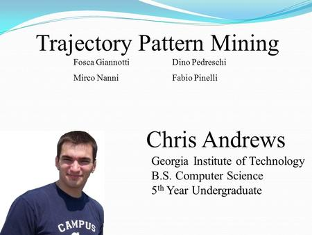 Chris Andrews Georgia Institute of Technology B.S. Computer Science 5 th Year Undergraduate Trajectory Pattern Mining Fosca Giannotti Mirco Nanni Dino.