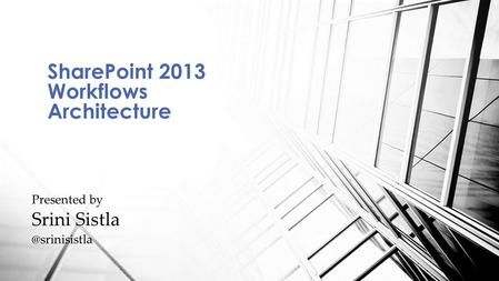 SharePoint 2013 Workflows Architecture Presented by Srini