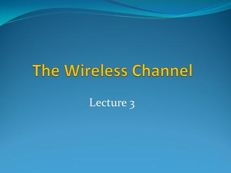 The Wireless Channel Lecture 3.