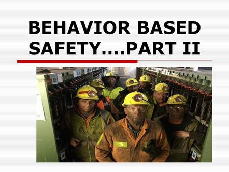 "BEHAVIOR BASED SAFETY….PART II. THE INVENTORY  What observable ""incorrect"" behaviors result in unsafe acts??  What observable ""correct"" behaviors result."