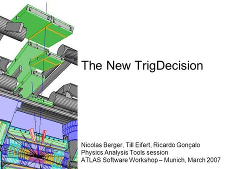 The New TrigDecision Nicolas Berger, Till Eifert, Ricardo Gonçalo Physics Analysis Tools session ATLAS Software Workshop – Munich, March 2007.