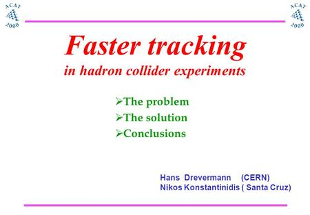 Faster tracking in hadron collider experiments  The problem  The solution  Conclusions Hans Drevermann (CERN) Nikos Konstantinidis ( Santa Cruz)