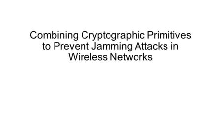 Combining Cryptographic Primitives to Prevent Jamming Attacks in Wireless Networks.