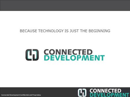 Connected Development Confidential and Proprietary BECAUSE TECHNOLOGY IS JUST THE BEGINNING.