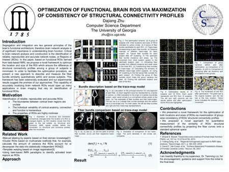 OPTIMIZATION OF FUNCTIONAL BRAIN ROIS VIA MAXIMIZATION OF CONSISTENCY OF STRUCTURAL CONNECTIVITY PROFILES Dajiang Zhu Computer Science Department The University.