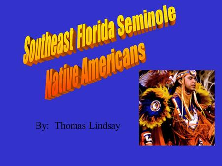 By: Thomas Lindsay. Seminole Region The Seminoles lived in Florida. They started out in northern Florida, but when the Americans attacked them, the Seminole.