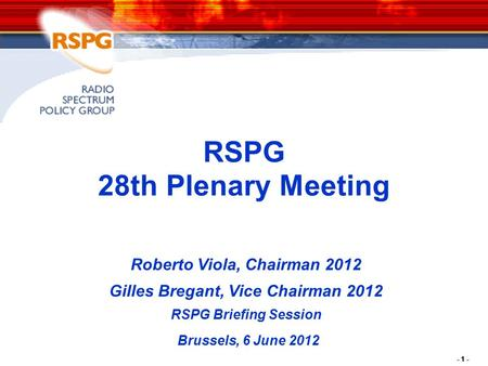 - 1 - RSPG 28th Plenary Meeting Roberto Viola, Chairman 2012 Gilles Bregant, Vice Chairman 2012 RSPG Briefing Session Brussels, 6 June 2012.