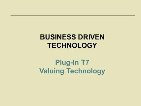 BUSINESS DRIVEN TECHNOLOGY Plug-In T7 Valuing Technology.