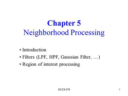SCCS 4761 Chapter 5 Neighborhood Processing Introduction Filters (LPF, HPF, Gaussian Filter, …) Region of interest processing.
