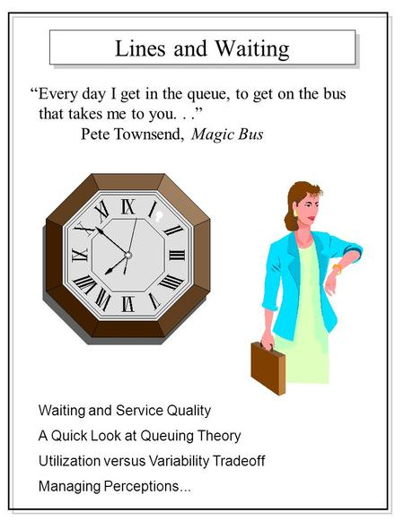 "Lines and Waiting Waiting and Service Quality A Quick Look at Queuing Theory Utilization versus Variability Tradeoff Managing Perceptions... ""Every day."