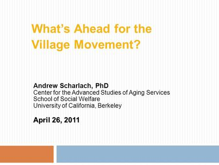 What's Ahead for the Village Movement? Andrew Scharlach, PhD Center for the Advanced Studies of Aging Services School of Social Welfare University of California,