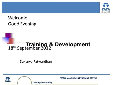 Group HR Training & Development Welcome Good Evening 18 th September 2012 Sukanya Patwardhan.