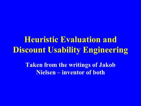 Heuristic Evaluation and Discount Usability Engineering Taken from the writings of Jakob Nielsen – inventor of both.