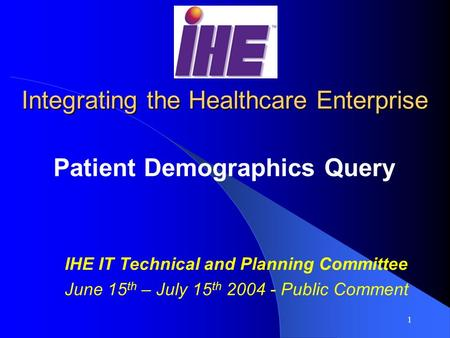 1 Integrating the Healthcare Enterprise Patient Demographics Query IHE IT Technical and Planning Committee June 15 th – July 15 th 2004 - Public Comment.