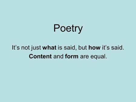 Poetry It's not just what is said, but how it's said. Content and form are equal.