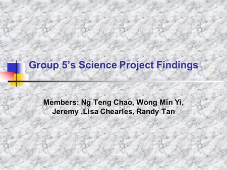 Group 5's Science Project Findings Members: Ng Teng Chao, Wong Min Yi, Jeremy,Lisa Chearles, Randy Tan.
