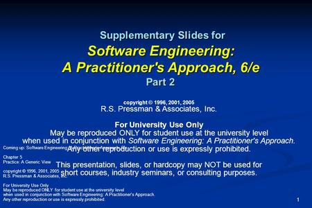 Coming up: Software Engineering: A Practitioner's Approach, 6/e Chapter 5 Practice: A Generic View copyright © 1996, 2001, 2005 R.S. Pressman & Associates,