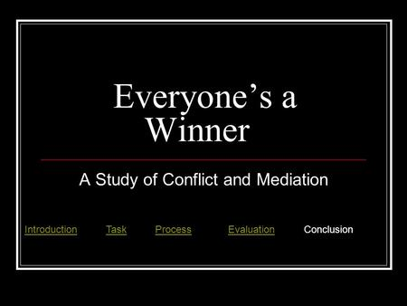 Everyone's a Winner A Study of Conflict and Mediation IntroductionIntroduction Task ProcessEvaluation ConclusionTaskProcessEvaluation.