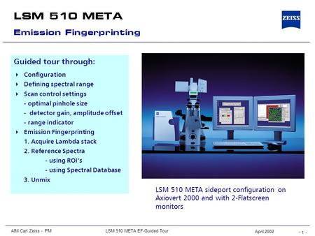 - 1 - LSM 510 META AIM Carl Zeiss - PMLSM 510 META EF-Guided Tour April 2002 Guided tour through:  Configuration  Defining spectral range  Scan control.