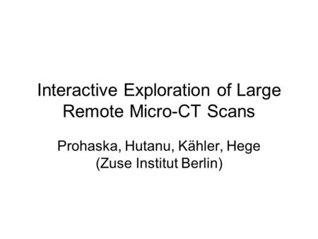 Interactive Exploration of Large Remote Micro-CT Scans Prohaska, Hutanu, Kähler, Hege (Zuse Institut Berlin)