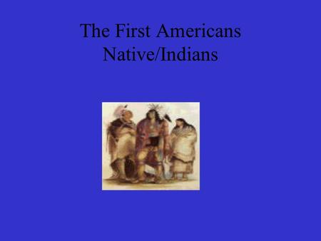 The First Americans Native/Indians. The First Americans Native Americans were the first people to live in America. The believed that the land was for.