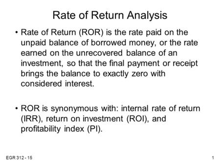EGR 312 - 151 Rate of Return Analysis Rate of Return (ROR) is the rate paid on the unpaid balance of borrowed money, or the rate earned on the unrecovered.