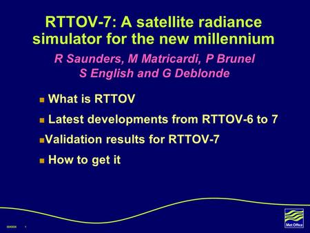 00/XXXX1 RTTOV-7: A satellite radiance simulator for the new millennium What is RTTOV Latest developments from RTTOV-6 to 7 Validation results for RTTOV-7.