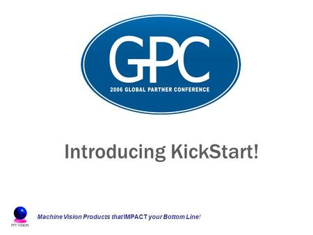Machine Vision Products that IMPACT your Bottom Line! Introducing KickStart!