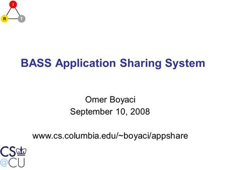 BASS Application Sharing System Omer Boyaci September 10, 2008 www.cs.columbia.edu/~boyaci/appshare.