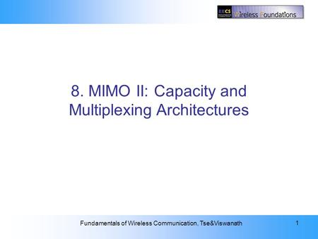 8: MIMO II: Capacity and Multiplexing Architectures Fundamentals of Wireless Communication, Tse&Viswanath 1 8. MIMO II: Capacity and Multiplexing Architectures.
