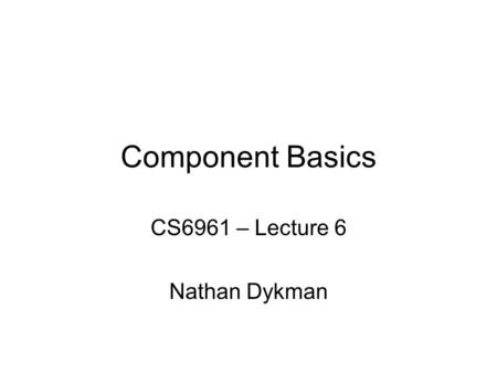 Component Basics CS6961 – Lecture 6 Nathan Dykman.