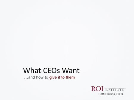 …and how to give it to them What CEOs Want Patti Phillips, Ph.D.