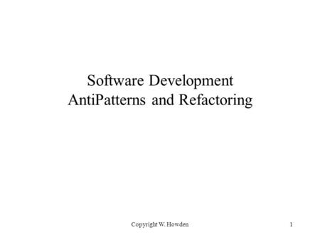 Copyright W. Howden1 Software Development AntiPatterns and Refactoring.