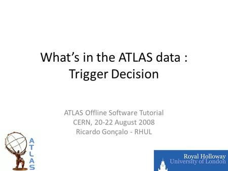 What's in the ATLAS data : Trigger Decision ATLAS Offline Software Tutorial CERN, 20-22 August 2008 Ricardo Gonçalo - RHUL.