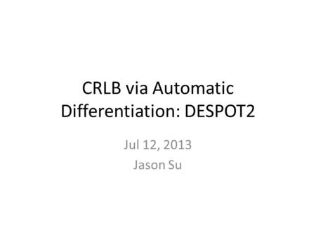 CRLB via Automatic Differentiation: DESPOT2 Jul 12, 2013 Jason Su.