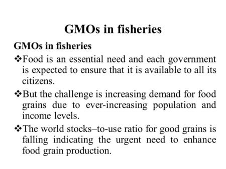 GMOs in fisheries  Food is an essential need and each government is expected to ensure that it is available to all its citizens.  But the challenge is.