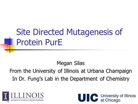 Site Directed Mutagenesis of Protein PurE Megan Silas From the University of Illinois at Urbana Champaign In Dr. Fung's Lab in the Department of Chemistry.