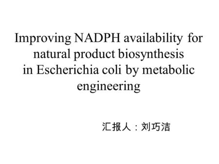 Improving NADPH availability for natural product biosynthesis in Escherichia coli by metabolic engineering 汇报人:刘巧洁.
