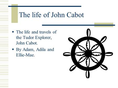 The life of John Cabot  The life and travels of the Tudor Explorer, John Cabot.  By Adam, Adila and Ellie-Mae.