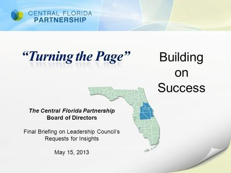 Building on Success The Central Florida Partnership Board of Directors Final Briefing on Leadership Council's Requests for Insights May 15, 2013.