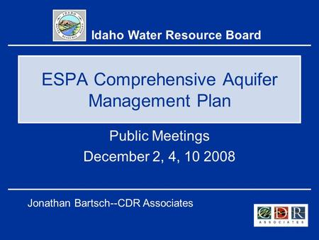 ESPA Comprehensive Aquifer Management Plan Public Meetings December 2, 4, 10 2008 Idaho Water Resource Board Jonathan Bartsch--CDR Associates.