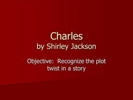 Charles by Shirley Jackson Objective: Recognize the plot twist in a story.