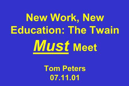 New Work, New <strong>Education</strong>: The Twain Must Meet Tom Peters 07.11.01.