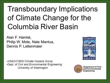 Alan F. Hamlet, Philip W. Mote, Nate Mantua, Dennis P. Lettenmaier JISAO/CSES Climate Impacts Group Dept. of Civil and Environmental Engineering University.