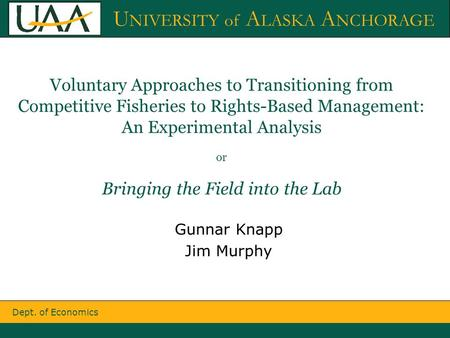 Dept. of Economics U NIVERSITY of A LASKA A NCHORAGE Voluntary Approaches to Transitioning from Competitive Fisheries to Rights-Based Management: An Experimental.