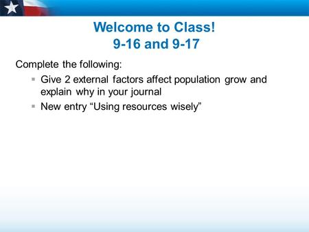 "Welcome to Class! 9-16 and 9-17 Complete the following:  Give 2 external factors affect population grow and explain why in your journal  New entry ""Using."