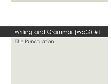 Writing and Grammar (WaG) #1 Title Punctuation. Please look carefully at the following samples to determine what you notice about title punctuation. What.
