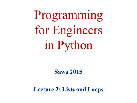 Programming for Engineers in Python Sawa 2015 Lecture 2: Lists <strong>and</strong> Loops 1.